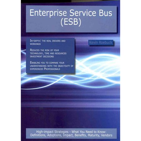 Enterprise Service Bus  Esb   High Impact Strategies   What You Need To Know  Definitions  Adoptions  Impact  Benefits  Maturity  Vendors