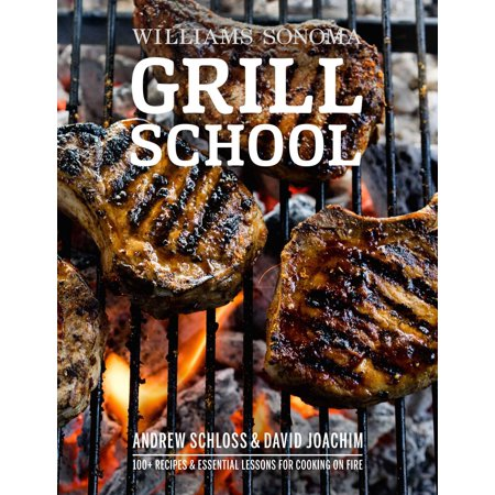 Grill School : 150+ Recipes & Essential Lessons for Cooking on Fire