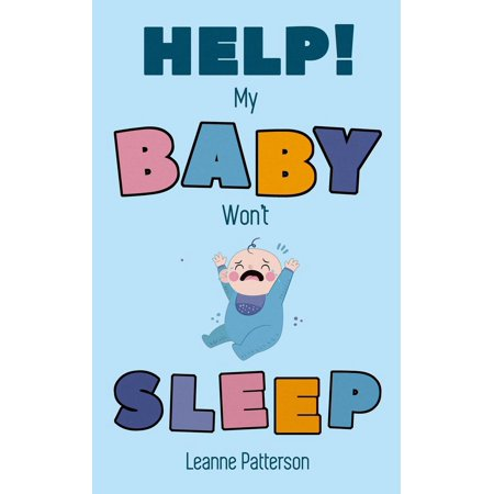 Help! My Baby Won't Sleep: The Exhausted Parent's Loving Guide to Baby Sleep Training, Developing Healthy Infant Sleep Habits and Making Sure Your Child is Quiet at Night -