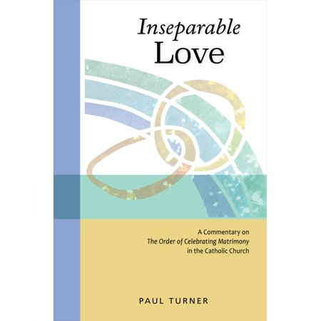 Inseparable Love : A Commentary on The Order of Celebrating Matrimony in the Catholic