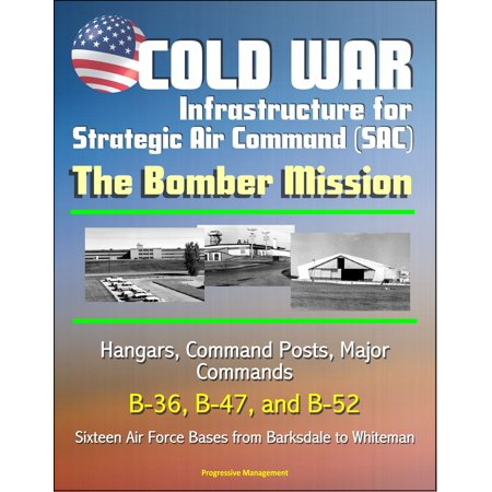 Cold War Infrastructure for Strategic Air Command (SAC): The Bomber Mission - Hangars, Command Posts, Major Commands, B-36, B-47, and B-52, Sixteen Air Force Bases from Barksdale to Whiteman -