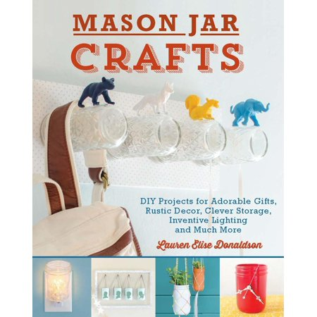 Mason Jar Crafts: DIY Projects for Adorable and Rustic Decor, Clever Storage, Inventive Lighting and Much More - Diy Mason Jar Gifts