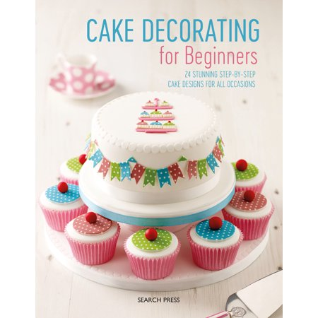 Cake Decorating for Beginners : 24 Stunning Step-by-Step Cake Designs for All