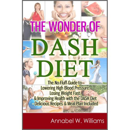 The Wonder of DASH Diet: The No-Fluff Guide to Lowering High Blood Pressure, Losing Weight Fast, & Improving Health with the DASH Diet - Delicious Recipes & Meal Plan Included - (Foods That Lower High Blood Pressure Fast)