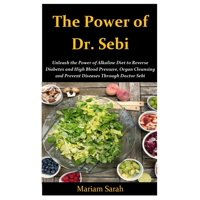 The Power of Dr. Sebi : Unleash the Power of Alkaline Diet to Reverse Diabetes and High Blood Pressure, Organ Cleansing and Prevent Disease through Dr. Sebi (Paperback)