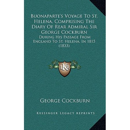 Buonapartes Voyage To St Helena Comprising The Diary Of Rear Admiral Sir George Cockburn