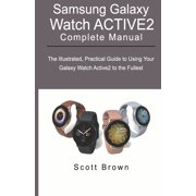SAMSUNG GALAXY WATCH ACTIVE2 Complete Manual: The Illustrated, Practical Guide to Using Your Galaxy Watch Active2 to the Fullest (Paperback)