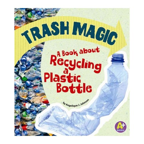 Trash Magic: A Book About Recycling a Plastic Bottle