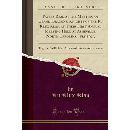 Papers Read at the Meeting of Grand Dragons, Knights of the Ku Klux Klan, at Their First Annual Meeting Held at Asheville, North Carolina, July 1923: Together Will Other Articles of Interest to Klansm