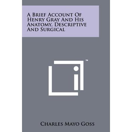 A Brief Account of Henry Gray and His Anatomy, Descriptive and (Anatomy Descriptive And Surgical By Henry Gray)