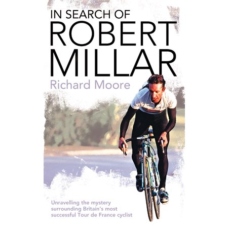In Search of Robert Millar: Unravelling the Mystery Surrounding Britain's Most Successful Tour de France Cyclist - (John Tesh Tour De France The Early Years)
