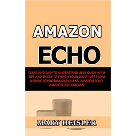 Amazon Echo: Clear and Easy To Understand User Guide with Tips and Tricks to Enrich Your Smart Life from Newbie to Pro (Amazon Alexa, Amazon Echo, Amazon Dot and Tap) - eBook