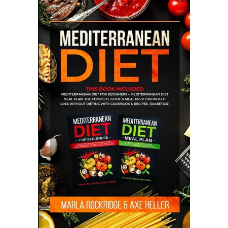 Mediterranean Diet : This Book Includes: Mediterranean Diet for Beginners+Mediterranean Diet Meal Plan.The Complete Guide & Meal Prep for Weight Loss Without Dieting with Cookbook & Recipes.(Diabetics) ()