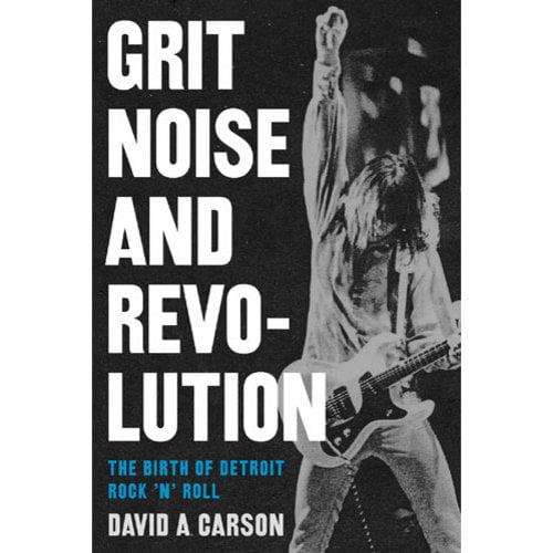 Grit, Noise, & Revolution: The Birth of Detroit Rock 'n' Roll