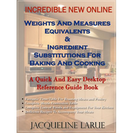 Incredible New Online Weights And Measures Equivalents & Ingredient Substitutions For Baking And Cooking A Quick And Easy Desktop Reference Guide Book For Your Kitchen - eBook