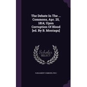 The Debate in the ... Commons, Apr. 25, 1814, Upon Corruption of Blood [Ed. by B. Montagu]