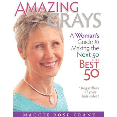 Amazing Grays: A Woman's Guide to Making the Next 50 the Best 50*Regardless of Your Hair color!