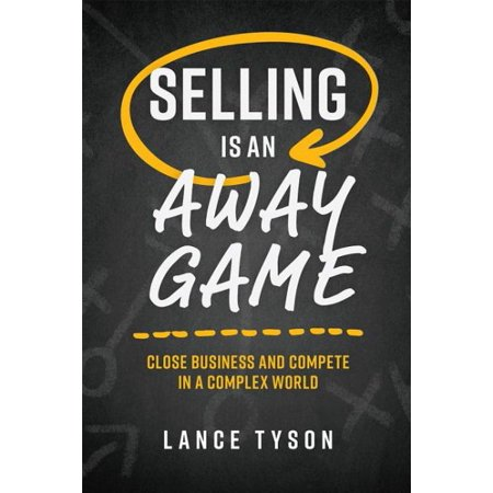 Selling Is an Away Game : Close Business and Compete in a Complex