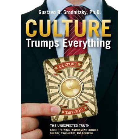 Culture Trumps Everything : The Unexpected Truth about the Ways Environment Changes Biology, Psychology, and (The Way And The Truth And The Life)