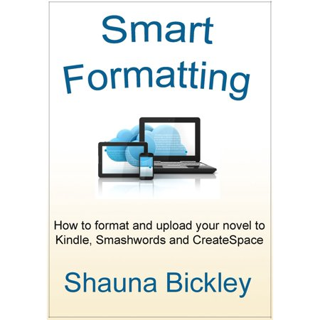 Smart Formatting: How to format and upload your novel to Kindle, Smashwords and CreateSpace -