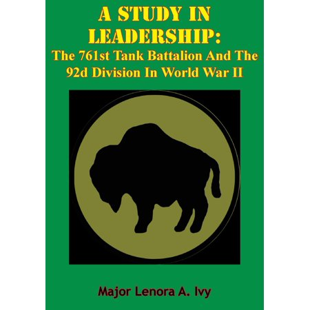 A Study In Leadership: The 761st Tank Battalion And The 92d Division In World War II - - Tank Battalion