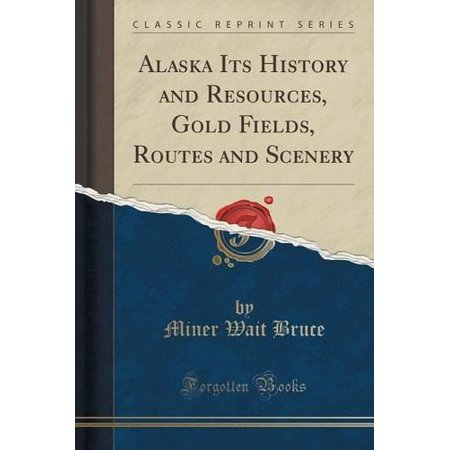 Alaska Its History And Resources  Gold Fields  Routes And Scenery  Classic Reprint