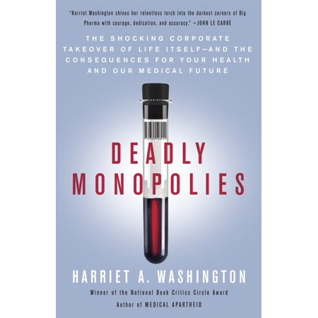 Deadly Monopolies : The Shocking Corporate Takeover of Life Itself--And the Consequences for Your Health and Our Medical (Captive State The Corporate Takeover Of Britain)