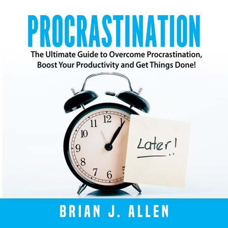 Procrastination: The Ultimate Guide to Overcome Procrastination, Boost Your Productivity and Get Things Done! -