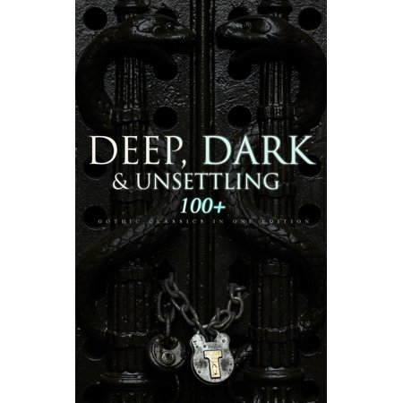 DEEP, DARK & UNSETTLING: 100+ Gothic Classics in One Edition -