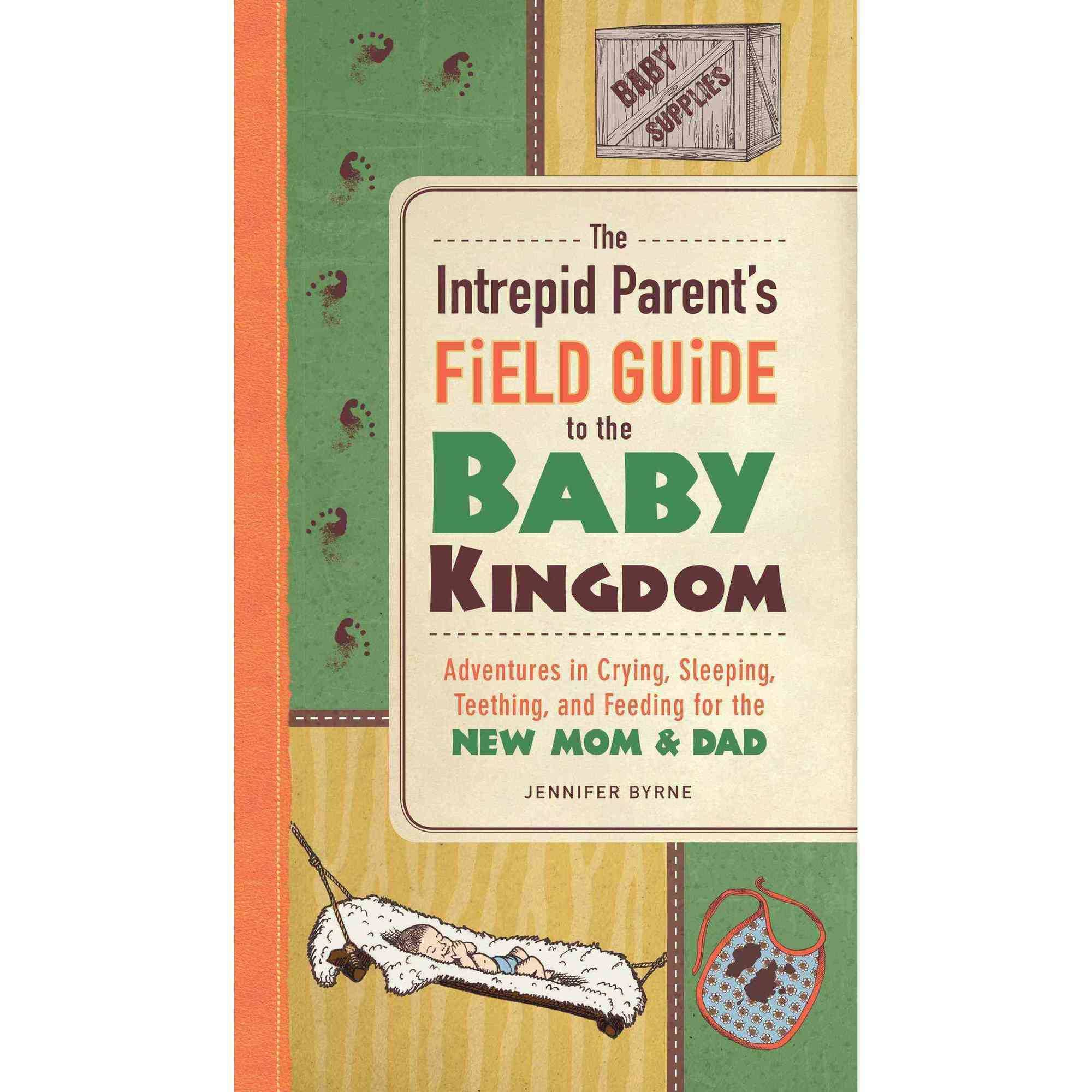 The Intrepid Parent's Field Guide to the Baby Kingdom: Adventures in Crying, Sleeping, Teething, and Feeding for the New Mom & Dad