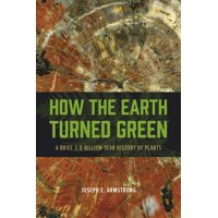 How the Earth Turned Green : A Brief 3.8-Billion-Year History of Plants
