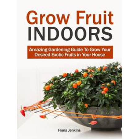 Grow Fruit Indoors: Amazing Gardening Guide To Grow Your Desired Exotic Fruits in Your House - eBook