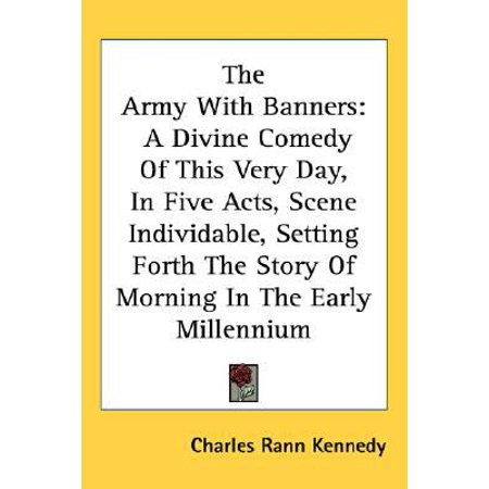 The Army With Banners  A Divine Comedy Of This Very Day  In Five Acts  Scene Individable  Setting Forth The Story Of Morning In The Early Mil
