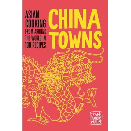 China Towns : Asian Cooking from Around the World in 100 Recipes