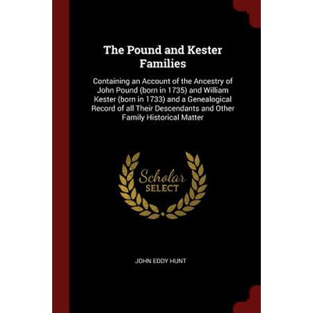 The Pound and Kester Families : Containing an Account of the Ancestry of John Pound (Born in 1735) and William Kester (Born in 1733) and a Genealogical Record of All Their Descendants and Other Family Historical (In For A Pound Saint John East)