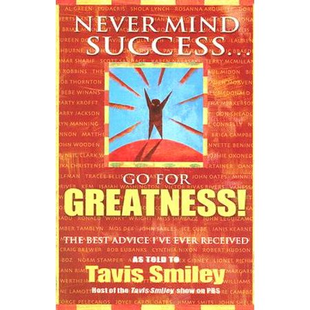 Never Mind Success - Go for Greatness! : The Best Advice I've Ever