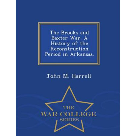 The Brooks and Baxter War. a History of the Reconstruction Period in Arkansas. - War College Series ()