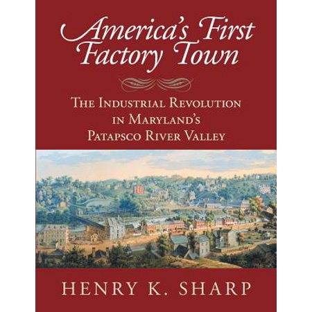 America's First Factory Town : The Industrial Revolution in Maryland's Patapsco River