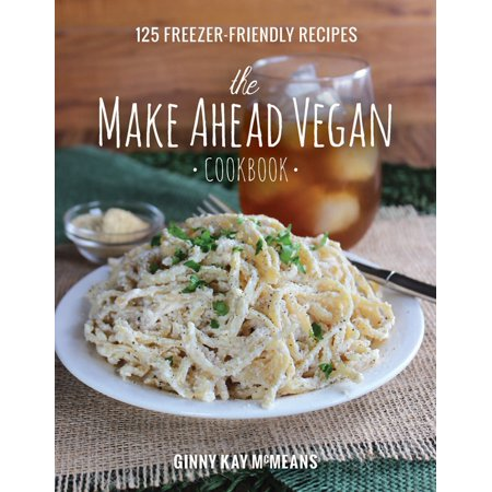 The Make Ahead Vegan Cookbook : 125 Freezer-Friendly Recipes