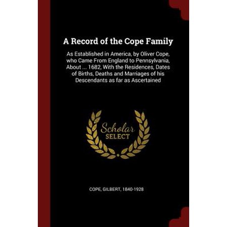 A Record of the Cope Family : As Established in America, by Oliver Cope, Who Came from England to Pennsylvania, about ... 1682, with the Residences, Dates of Births, Deaths and Marriages of His Descendants as Far as