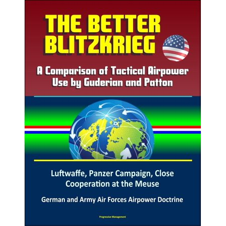 - The Better Blitzkrieg: A Comparison of Tactical Airpower Use by Guderian and Patton, Luftwaffe, Panzer Campaign, Close Cooperation at the Meuse, German and Army Air Forces Airpower Doctrine - eBook