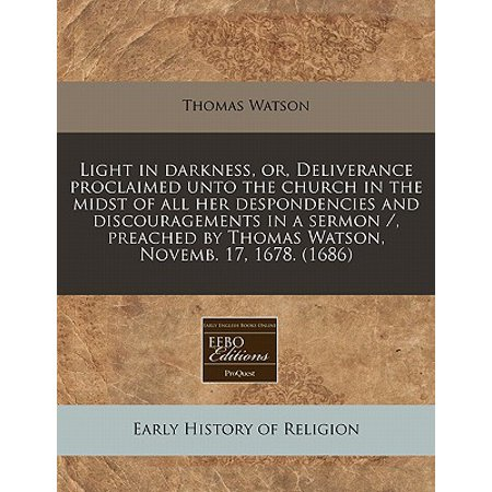 (Light in Darkness, Or, Deliverance Proclaimed Unto the Church in the Midst of All Her Despondencies and Discouragements in a Sermon /, Preached by Thomas Watson, Novemb. 17, 1678. (1686))