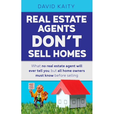 Real Estate Agents Don't Sell Homes: What No Real Estate Agent Will Ever Tell You, But All Home Owners Must Know Before Selling - (Best Way To Sell Home By Owner)