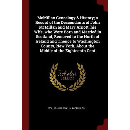 McMillan Genealogy & History; A Record of the Descendants of John McMillan and Mary Arnott, His Wife, Who Were Born and Married in Scotland, Removed to the North of Ireland and Thence to Washington County, New York, about the Middle of the Eighteenth