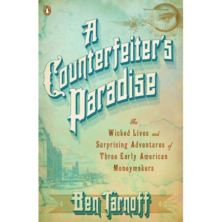 A Counterfeiter's Paradise : The Wicked Lives and Surprising Adventures of Three Early American Moneymakers