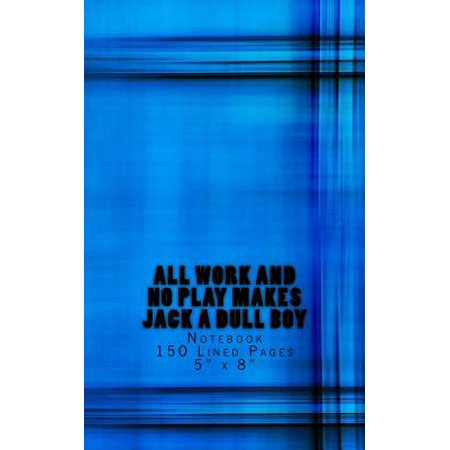 All Work and No Play Makes Jack a Dull Boy : Notebook 150 Lined Pages 5 X (All Work And No Play Makes Jack A)