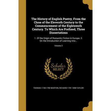 The History of English Poetry, from the Close of the Eleventh Century to the Commencement of the Eighteenth Century. to Which Are Prefixed, Three Dissertations : 1. of the Origin of Romantic Fiction in Europe. 2. on the Introduction of Learning Into...; Volume