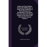 Books and Their Makers During the Middle Ages; A Study of the Conditions of the Production and Distribution of Literature from the Fall of the Roman Empire to the Close of the Seventeenth Century Volume 1