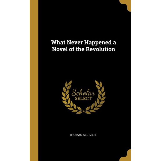 What Never Happened a Novel of the Revolution (Hardcover)