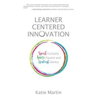 Learner-Centered Innovation : Spark Curiosity, Ignite Passion and Unleash Genius